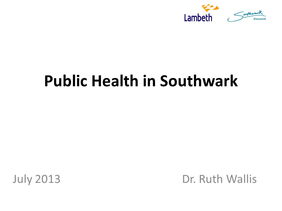 Public Health in Southwark July 2013 Dr. Ruth Wallis