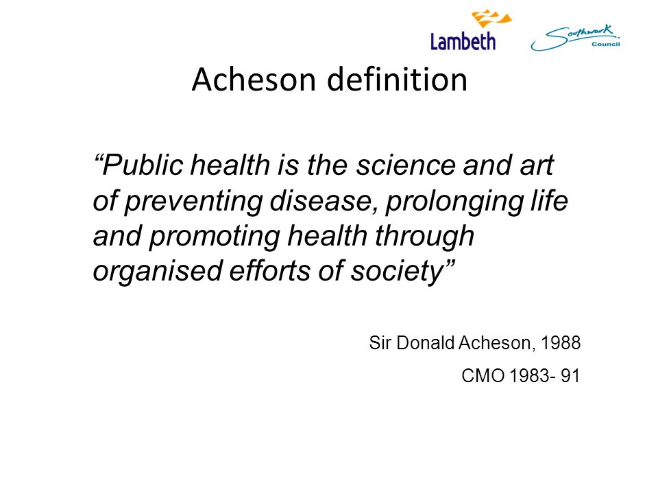 Acheson definition Public health is the science and art of preventing disease, prolonging life and promoting health through organised efforts of society Sir Donald Acheson, 1988 CMO 1983- 91