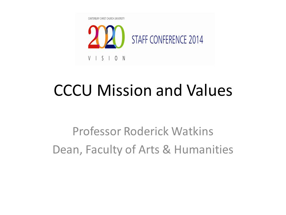 CCCU Mission and Values Professor Roderick Watkins Dean, Faculty of Arts & Humanities