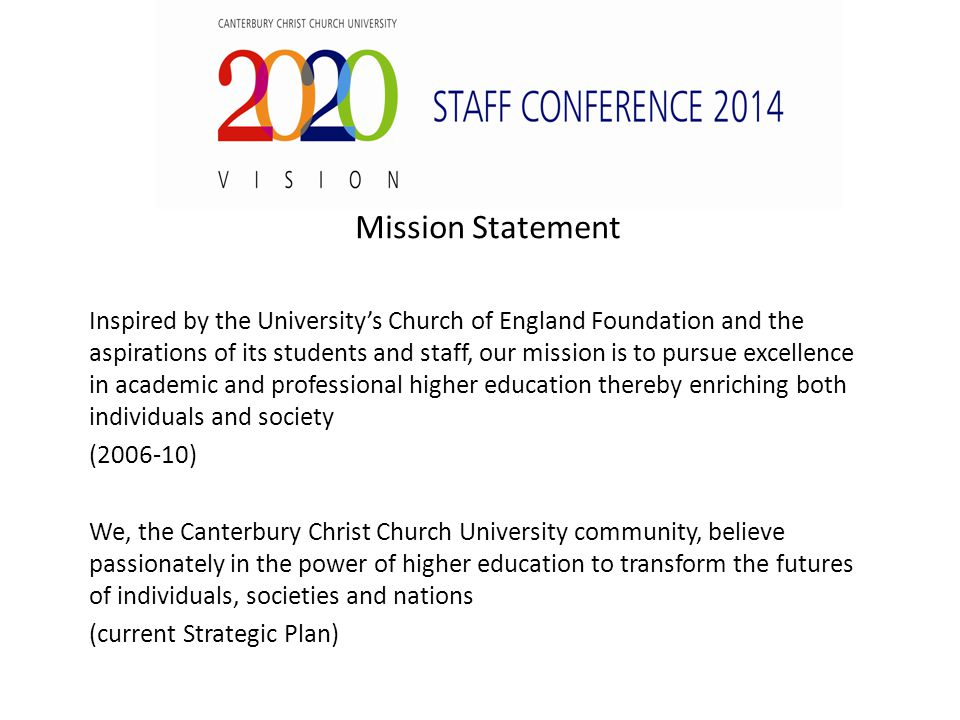 Mission Statement Inspired by the University's Church of England Foundation and the aspirations of its students and staff, our mission is to pursue excellence in academic and professional higher education thereby enriching both individuals and society (2006-10) We, the Canterbury Christ Church University community, believe passionately in the power of higher education to transform the futures of individuals, societies and nations (current Strategic Plan)