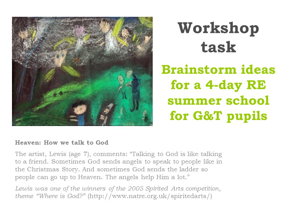 Workshop task Brainstorm ideas for a 4-day RE summer school for G&T pupils Heaven: How we talk to God The artist, Lewis (age 7), comments: Talking to God is like talking to a friend.