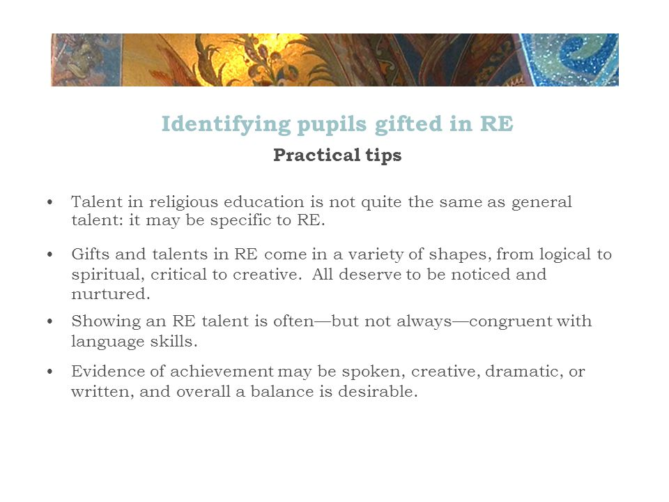 Identifying pupils gifted in RE Practical tips Talent in religious education is not quite the same as general talent: it may be specific to RE.