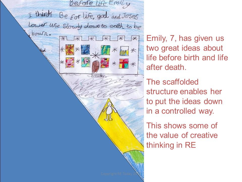 Emily, 7, has given us two great ideas about life before birth and life after death. The scaffolded structure enables her to put the ideas down in a c