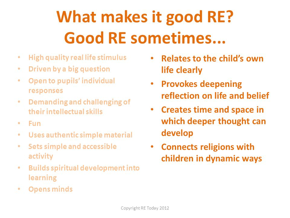 What makes it good RE? Good RE sometimes... High quality real life stimulus Driven by a big question Open to pupils' individual responses Demanding an