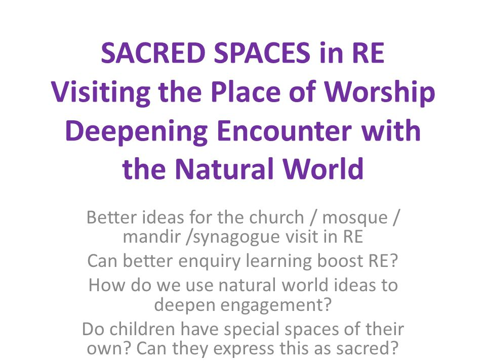 SACRED SPACES in RE Visiting the Place of Worship Deepening Encounter with the Natural World Better ideas for the church / mosque / mandir /synagogue