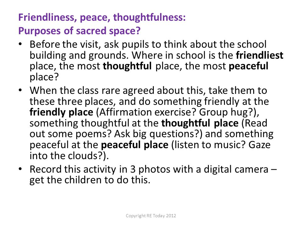 Friendliness, peace, thoughtfulness: Purposes of sacred space? Before the visit, ask pupils to think about the school building and grounds. Where in s