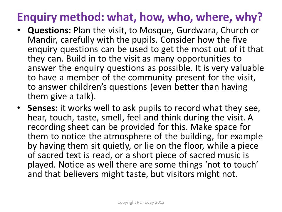 Enquiry method: what, how, who, where, why? Questions: Plan the visit, to Mosque, Gurdwara, Church or Mandir, carefully with the pupils. Consider how
