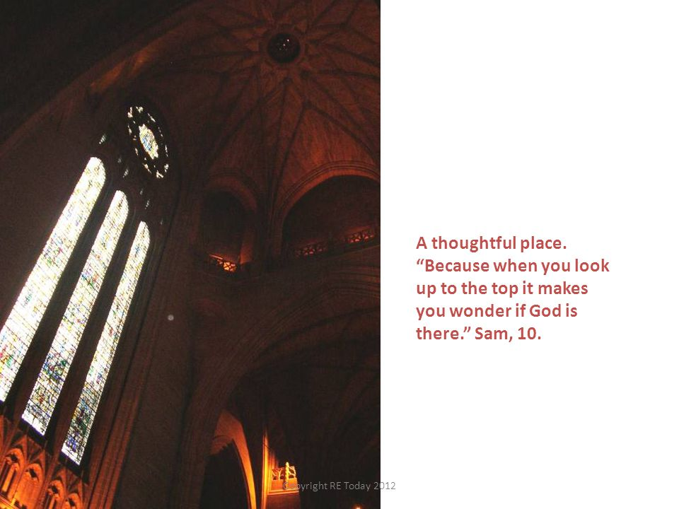"""A thoughtful place. """"Because when you look up to the top it makes you wonder if God is there."""" Sam, 10. Copyright RE Today 2012"""