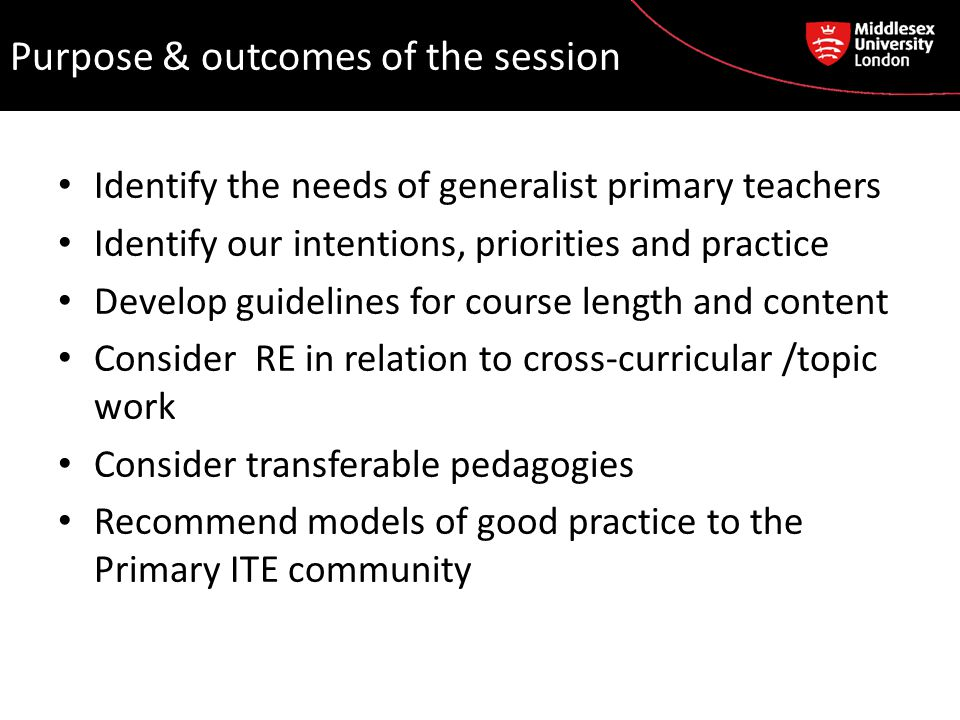 Purpose & outcomes of the session Identify the needs of generalist primary teachers Identify our intentions, priorities and practice Develop guidelines for course length and content Consider RE in relation to cross-curricular /topic work Consider transferable pedagogies Recommend models of good practice to the Primary ITE community