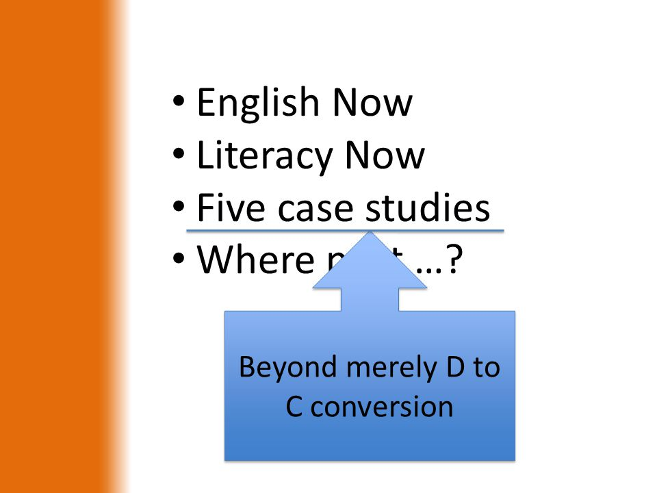 English Now Literacy Now Five case studies Where next …? Beyond merely D to C conversion