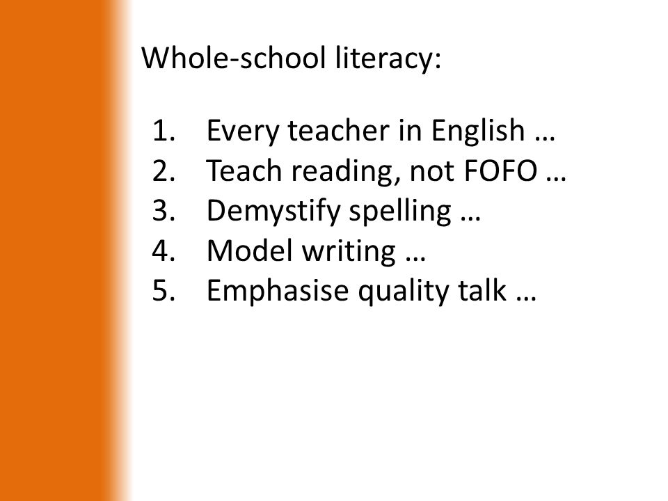 Whole-school literacy: 1.Every teacher in English … 2.Teach reading, not FOFO … 3.Demystify spelling … 4.Model writing … 5.Emphasise quality talk …