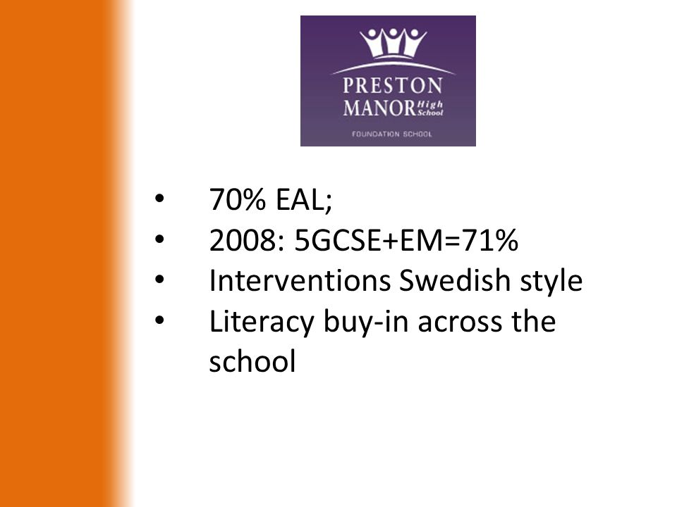 70% EAL; 2008: 5GCSE+EM=71% Interventions Swedish style Literacy buy-in across the school
