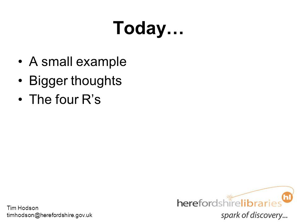 Tim Hodson timhodson@herefordshire.gov.uk Today… A small example Bigger thoughts The four R's