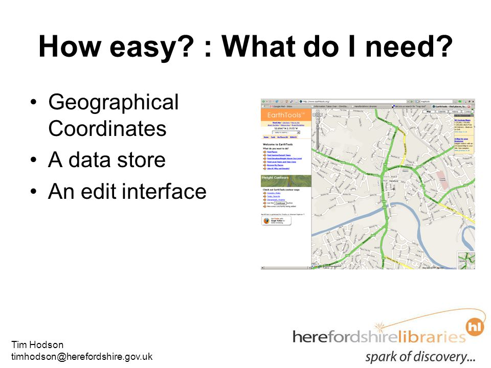 Tim Hodson timhodson@herefordshire.gov.uk How easy? : What do I need? Geographical Coordinates A data store An edit interface