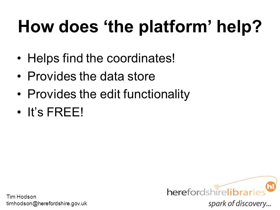 Tim Hodson timhodson@herefordshire.gov.uk How does 'the platform' help? Helps find the coordinates! Provides the data store Provides the edit function