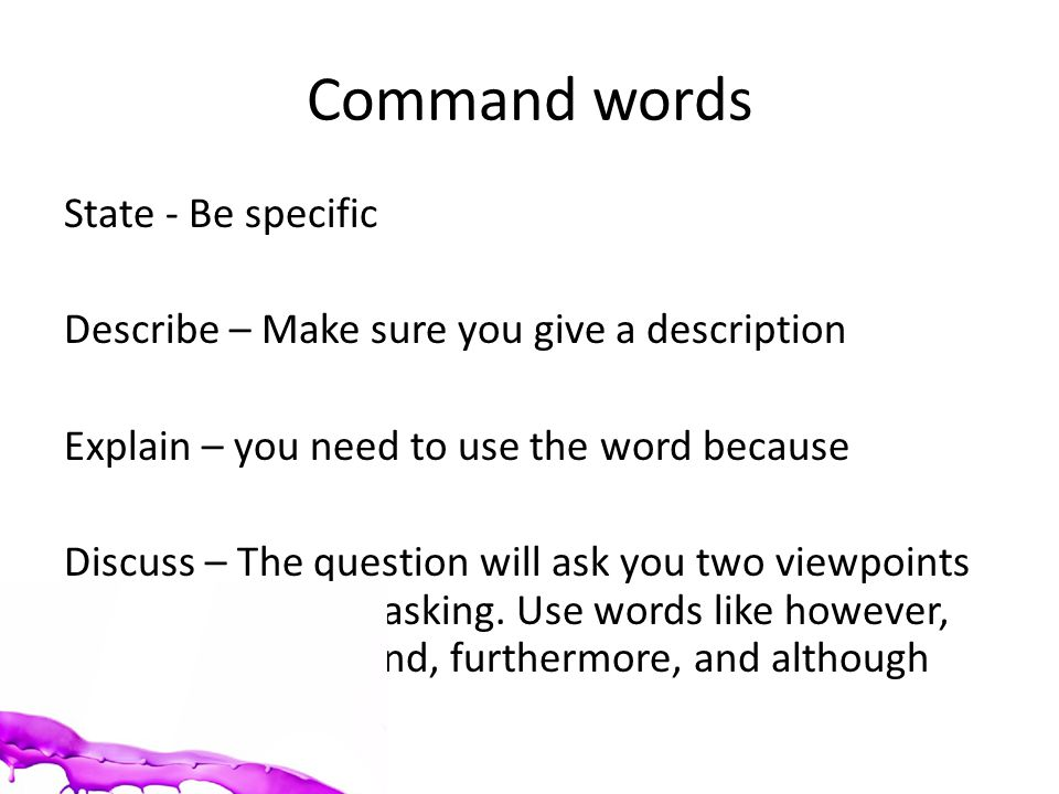 Command words State - Be specific Describe – Make sure you give a description Explain – you need to use the word because Discuss – The question will ask you two viewpoints so do what it is asking.