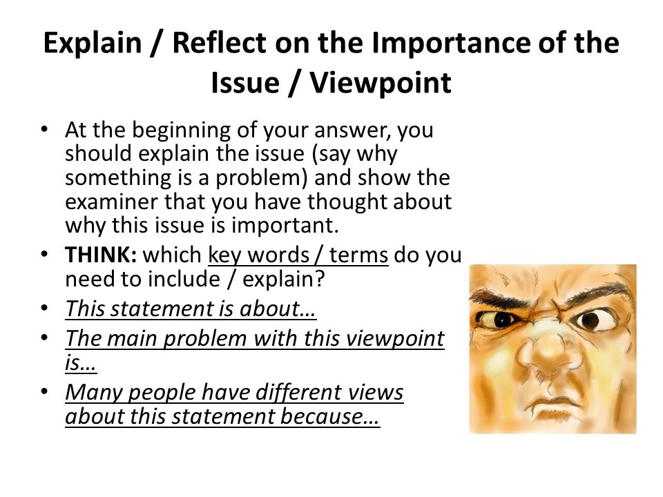 Explain / Reflect on the Importance of the Issue / Viewpoint At the beginning of your answer, you should explain the issue (say why something is a problem) and show the examiner that you have thought about why this issue is important.