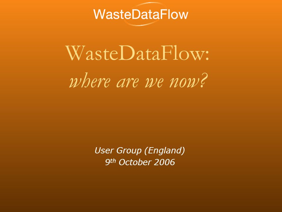 WasteDataFlow: where are we now User Group (England) 9 th October 2006