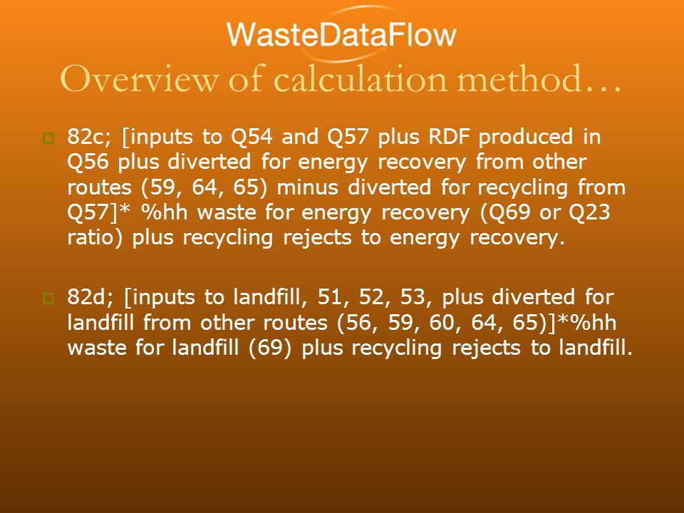 Overview of calculation method…  82c; [inputs to Q54 and Q57 plus RDF produced in Q56 plus diverted for energy recovery from other routes (59, 64, 65) minus diverted for recycling from Q57]* %hh waste for energy recovery (Q69 or Q23 ratio) plus recycling rejects to energy recovery.