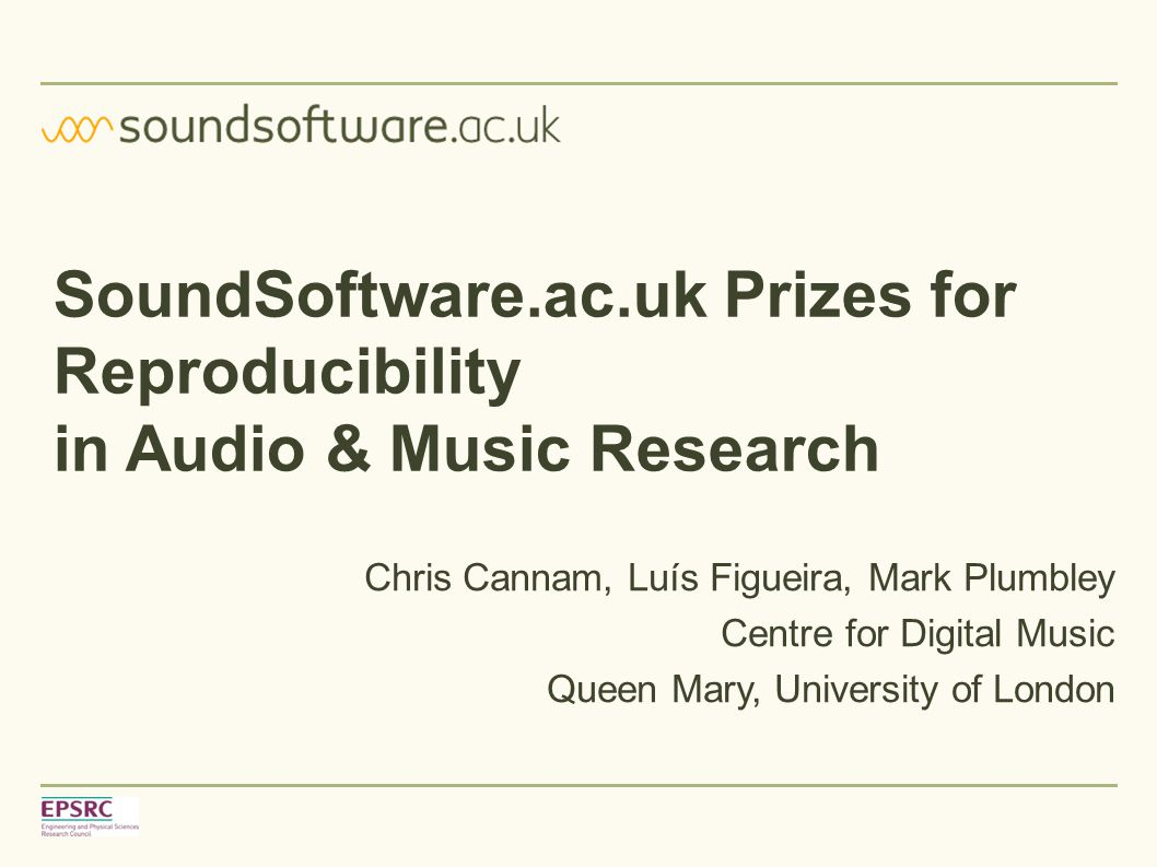 SoundSoftware.ac.uk Prizes for Reproducibility in Audio & Music Research Chris Cannam, Luís Figueira, Mark Plumbley Centre for Digital Music Queen Mar