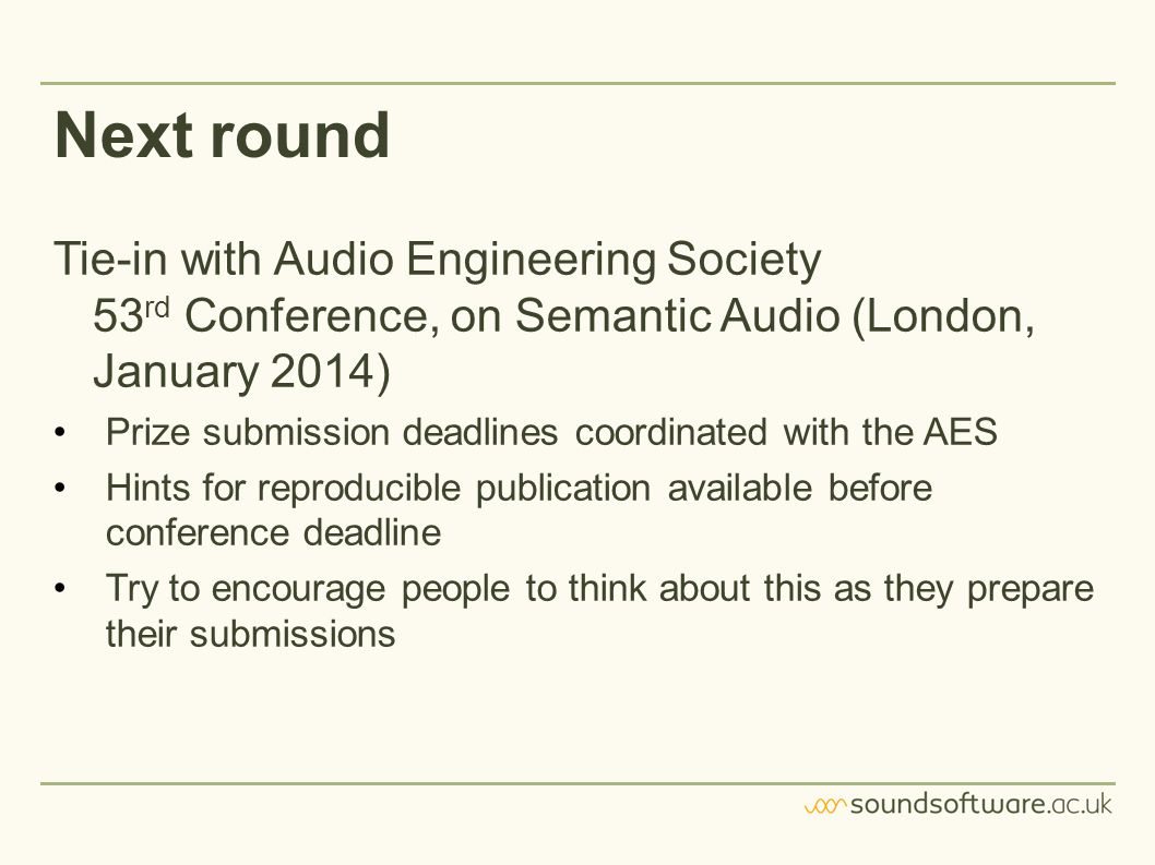 Next round Tie-in with Audio Engineering Society 53 rd Conference, on Semantic Audio (London, January 2014) Prize submission deadlines coordinated with the AES Hints for reproducible publication available before conference deadline Try to encourage people to think about this as they prepare their submissions