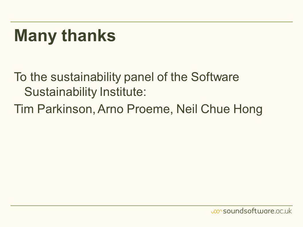 Many thanks To the sustainability panel of the Software Sustainability Institute: Tim Parkinson, Arno Proeme, Neil Chue Hong
