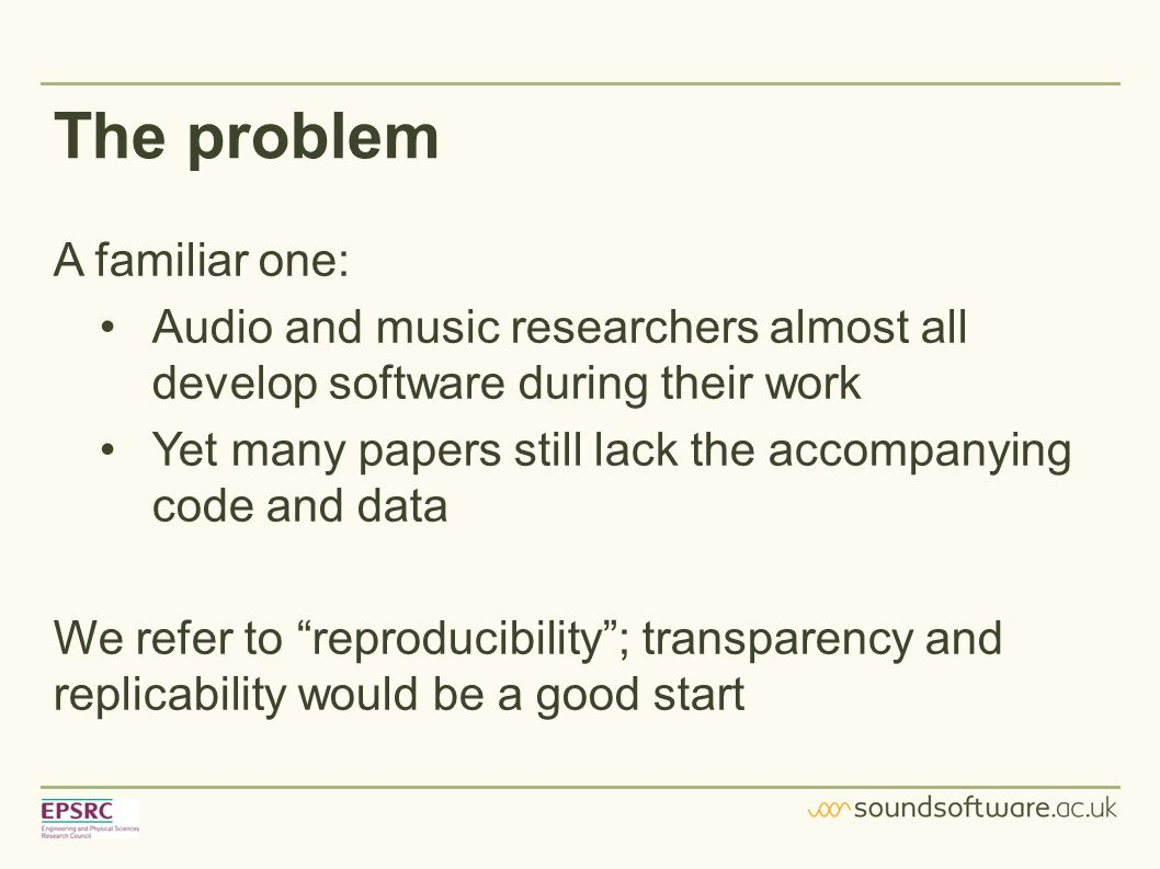 The problem A familiar one: Audio and music researchers almost all develop software during their work Yet many papers still lack the accompanying code and data We refer to reproducibility ; transparency and replicability would be a good start