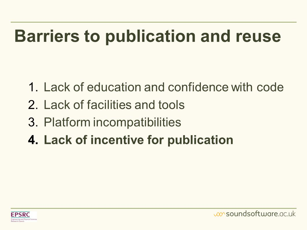 Barriers to publication and reuse 1.Lack of education and confidence with code 2.Lack of facilities and tools 3.Platform incompatibilities 4.Lack of incentive for publication
