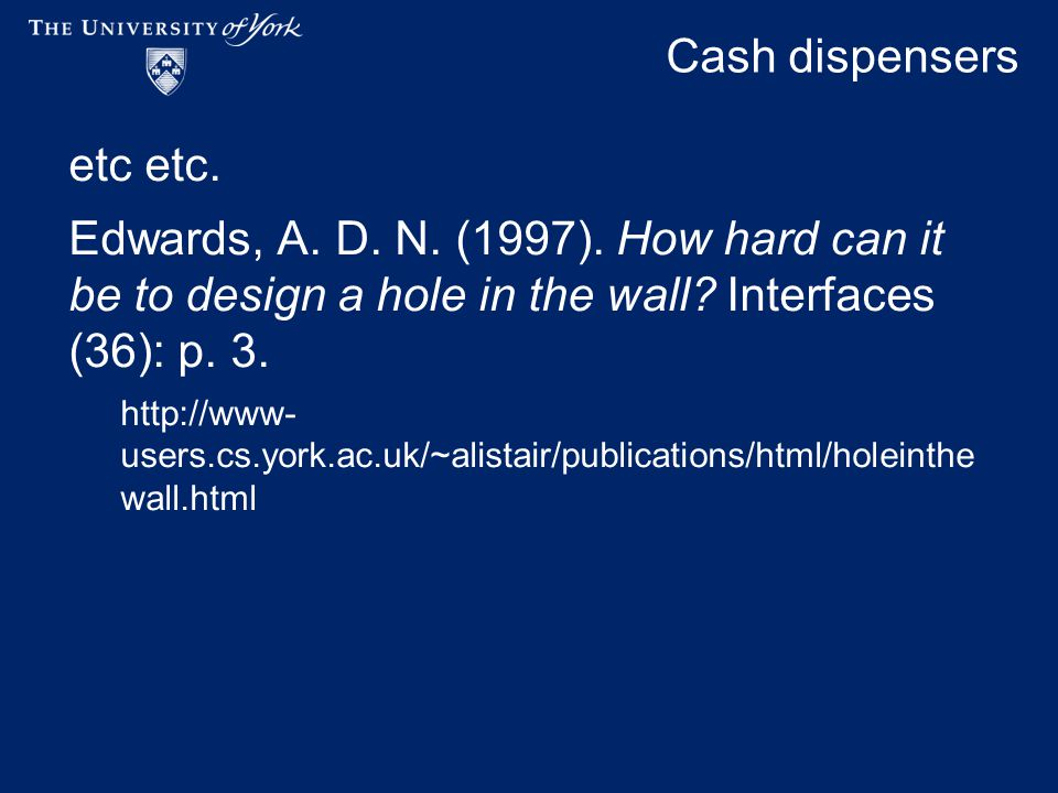 Cash dispensers etc etc. Edwards, A. D. N. (1997). How hard can it be to design a hole in the wall? Interfaces (36): p. 3. http://www- users.cs.york.a