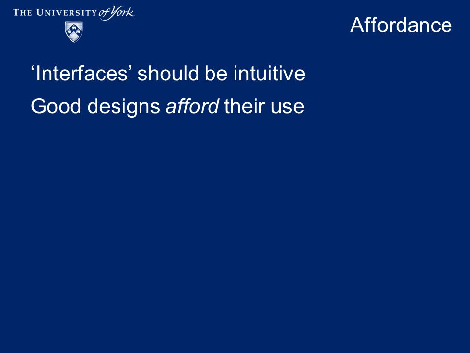 Affordance 'Interfaces' should be intuitive Good designs afford their use