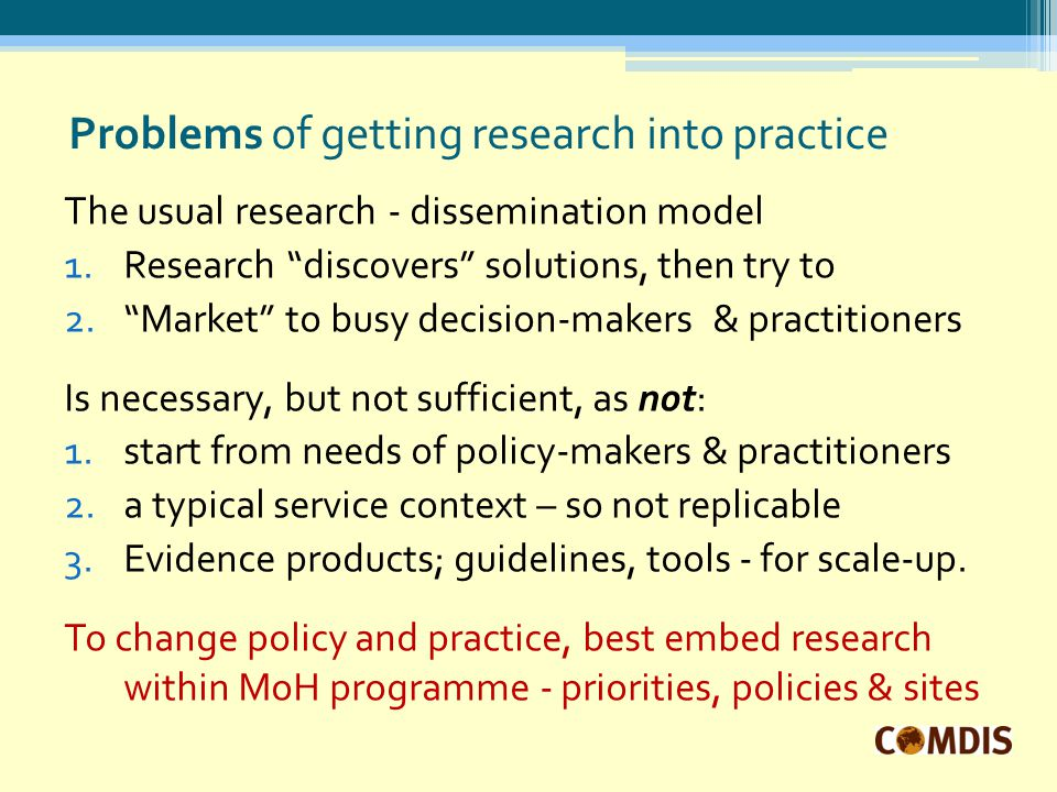 Problems of getting research into practice The usual research - dissemination model 1.Research discovers solutions, then try to 2. Market to busy decision-makers & practitioners Is necessary, but not sufficient, as not: 1.start from needs of policy-makers & practitioners 2.a typical service context – so not replicable 3.Evidence products; guidelines, tools - for scale-up.