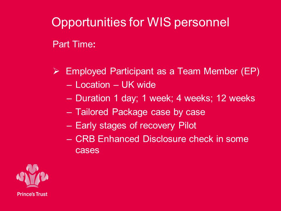 Opportunities for WIS personnel Part Time:  Employed Participant as a Team Member (EP) –Location – UK wide –Duration 1 day; 1 week; 4 weeks; 12 weeks –Tailored Package case by case –Early stages of recovery Pilot –CRB Enhanced Disclosure check in some cases