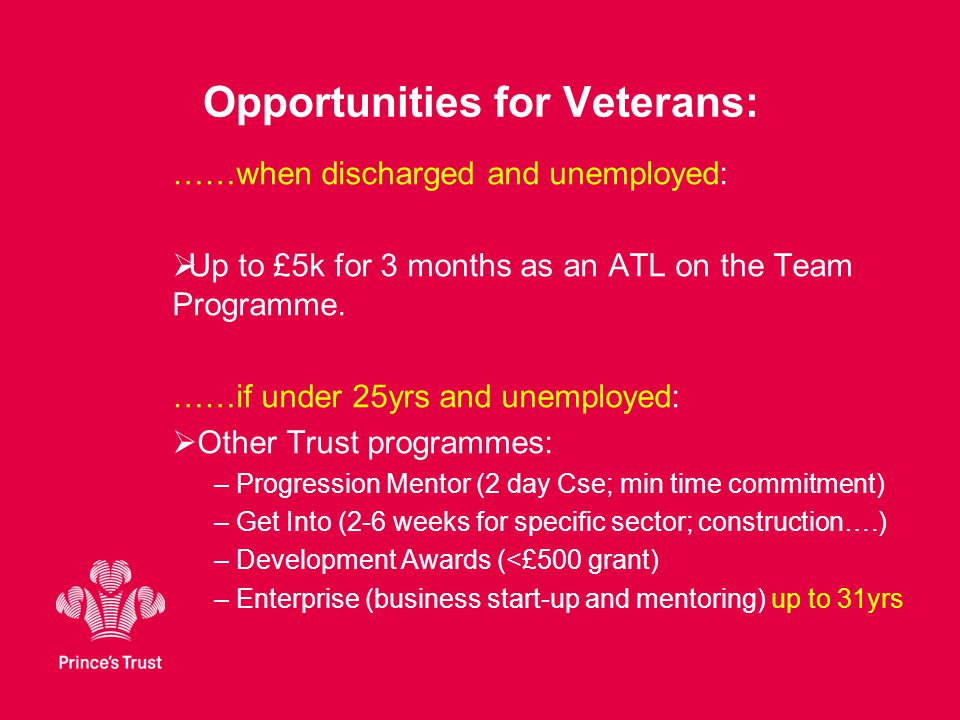 Opportunities for Veterans: ……when discharged and unemployed:  Up to £5k for 3 months as an ATL on the Team Programme.
