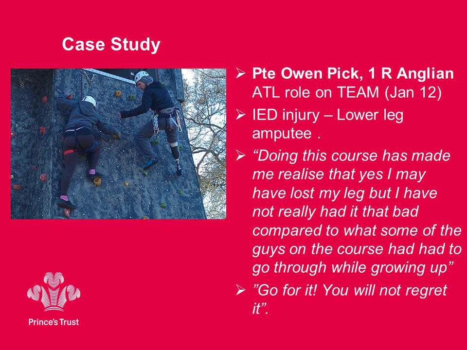 "Case Study  Pte Owen Pick, 1 R Anglian ATL role on TEAM (Jan 12)  IED injury – Lower leg amputee.  ""Doing this course has made me realise that yes"