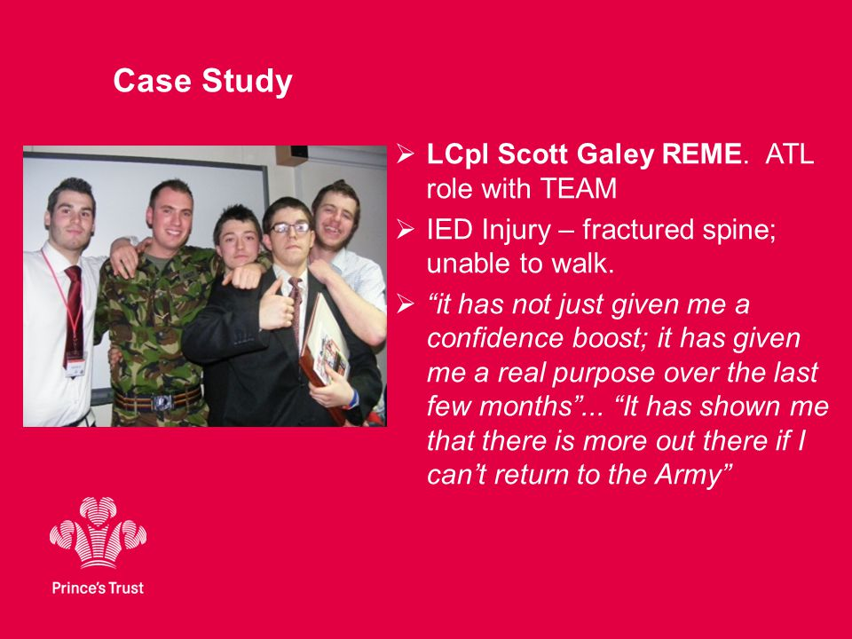"Case Study  LCpl Scott Galey REME. ATL role with TEAM  IED Injury – fractured spine; unable to walk.  ""it has not just given me a confidence boost;"