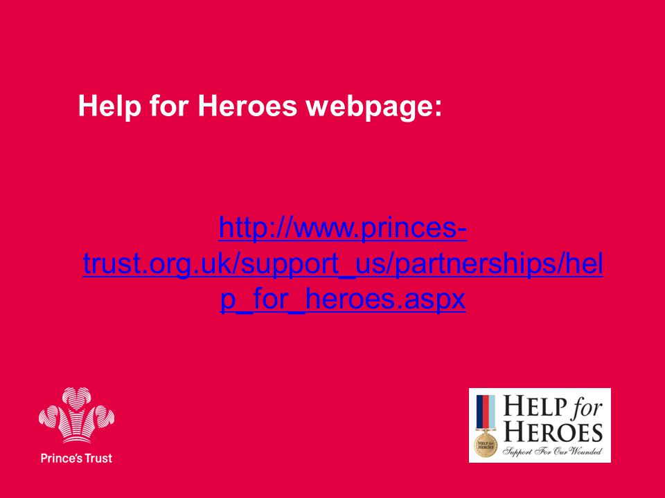 Help for Heroes webpage: http://www.princes- trust.org.uk/support_us/partnerships/hel p_for_heroes.aspx