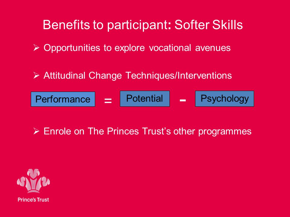 Benefits to participant: Softer Skills  Opportunities to explore vocational avenues  Attitudinal Change Techniques/Interventions  Enrole on The Princes Trust's other programmes Performance PotentialPsychology = -