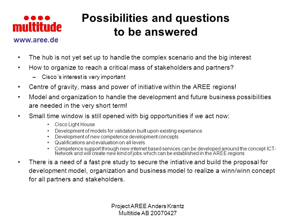 Project AREE Anders Krantz Multitide AB 20070427 The future scenario Business model: International Competence Transfer Network (ICTN) Supply chain/wheel to achive qualified added values for the individuals ICT-Network - Defining Competence goals -Creating validation models - EU harmonized model and technology -Content collecting - Content sharing,mixing and transfer - Competence development concepts - Evaluaton for high quality of proccesses and content - Competence support -Added customer value Autonomous external content providers of models for validation and concepts for education development.