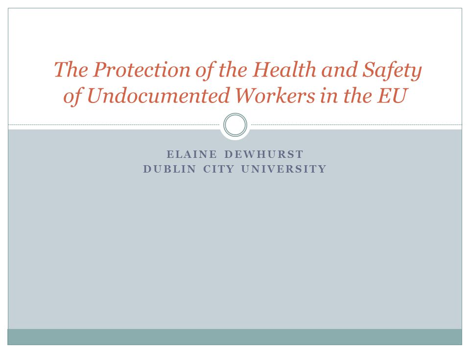 ELAINE DEWHURST DUBLIN CITY UNIVERSITY The Protection of the Health and Safety of Undocumented Workers in the EU