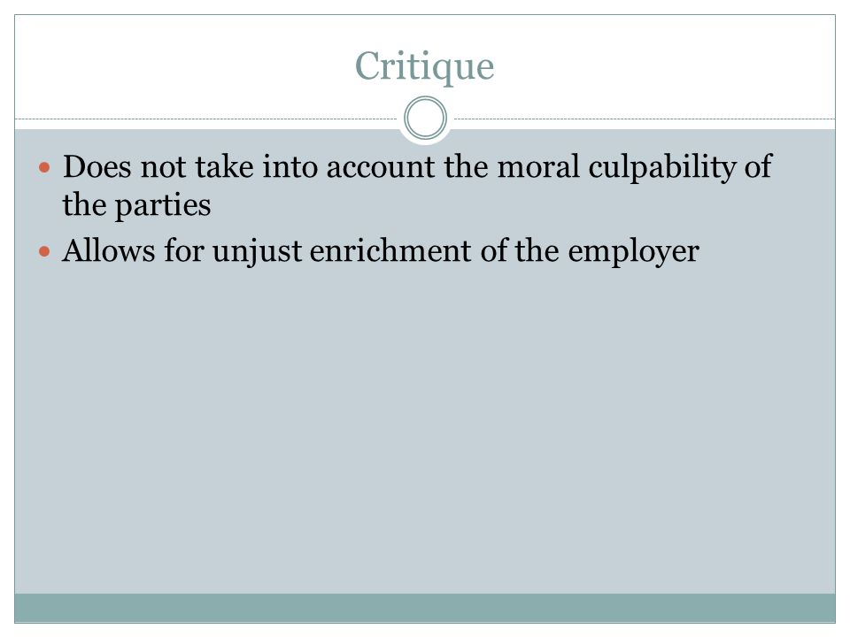 Critique Does not take into account the moral culpability of the parties Allows for unjust enrichment of the employer
