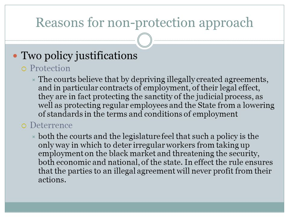 Reasons for non-protection approach Two policy justifications  Protection  The courts believe that by depriving illegally created agreements, and in particular contracts of employment, of their legal effect, they are in fact protecting the sanctity of the judicial process, as well as protecting regular employees and the State from a lowering of standards in the terms and conditions of employment  Deterrence  both the courts and the legislature feel that such a policy is the only way in which to deter irregular workers from taking up employment on the black market and threatening the security, both economic and national, of the state.