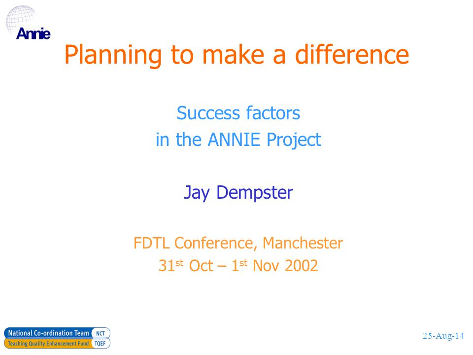 25-Aug-14 Session topics About ANNIE Organisation and planning Project success factors An impact framework In-reach and Out-reach activities Successful embedding by projects