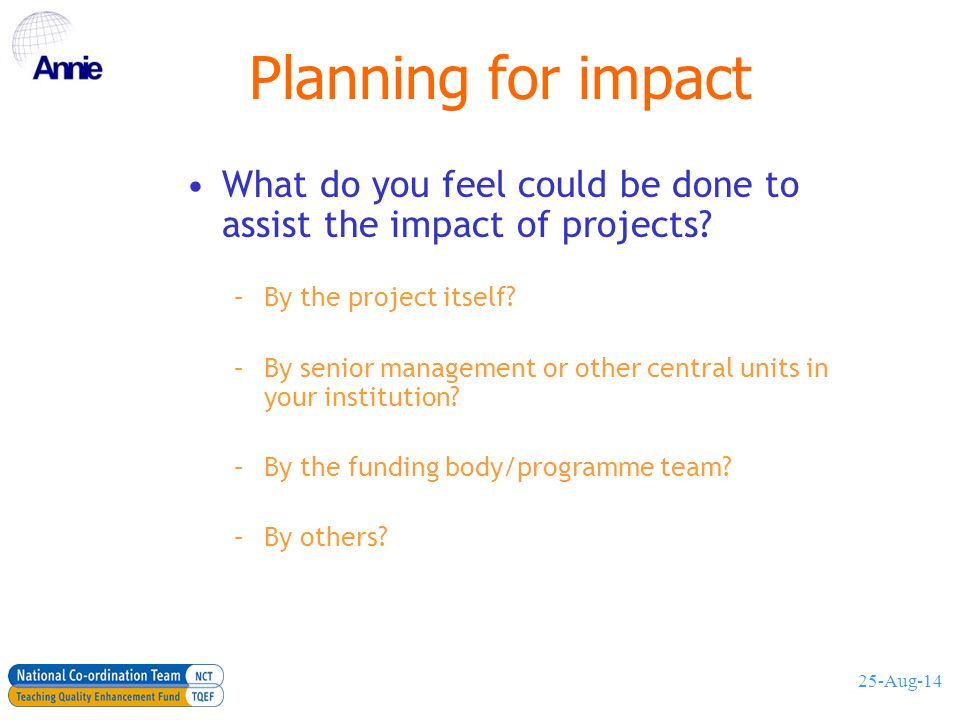 25-Aug-14 An impact framework Project operational context: –Planning for impact –identifying stakeholders Institutional context: –In-reach activities: –informing local knowledge Wider context: –Out-reach activities: –making things happen elsewhere