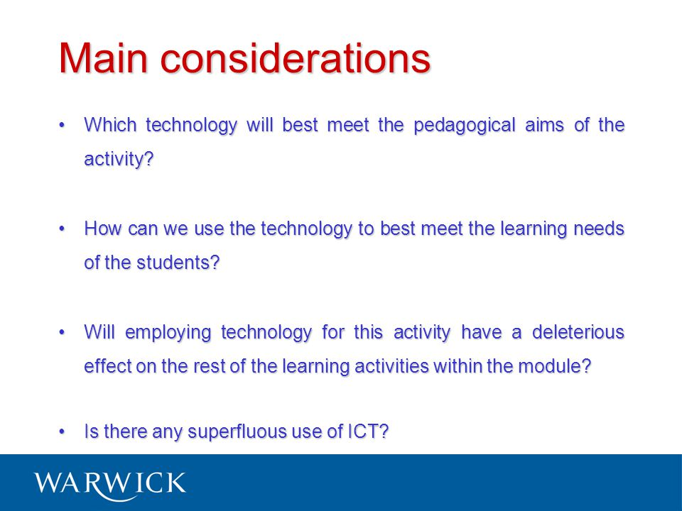 Main considerations Which technology will best meet the pedagogical aims of the activity Which technology will best meet the pedagogical aims of the activity.