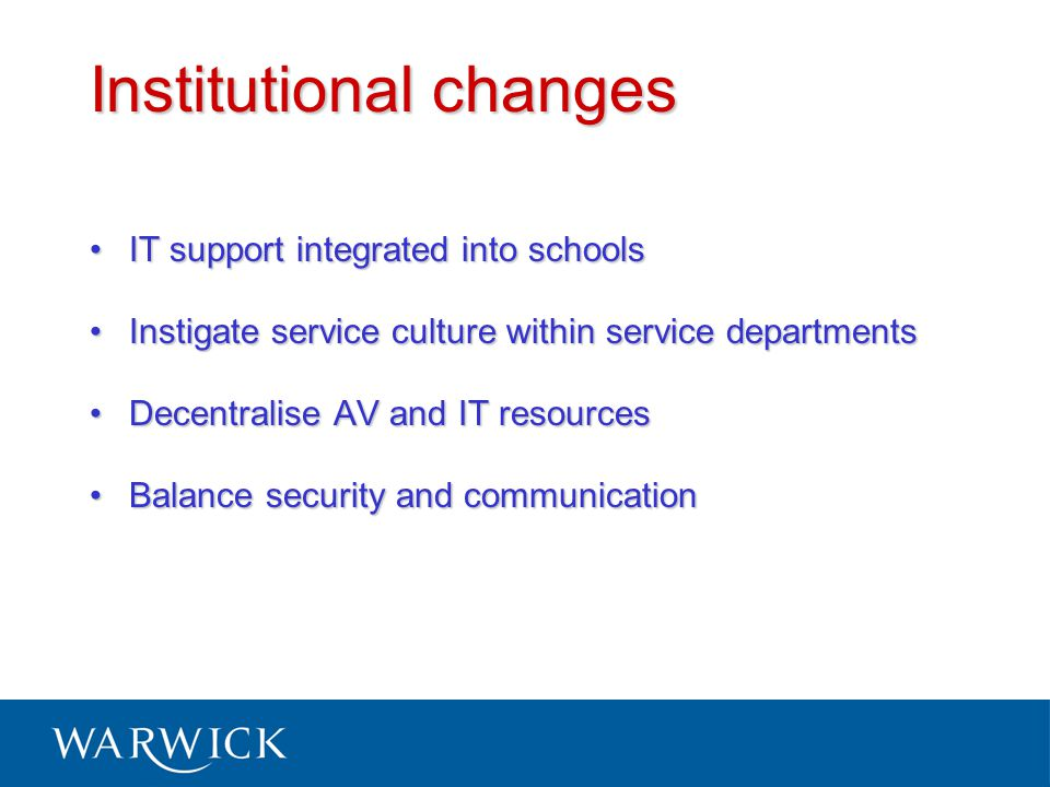 Institutional changes IT support integrated into schoolsIT support integrated into schools Instigate service culture within service departmentsInstigate service culture within service departments Decentralise AV and IT resourcesDecentralise AV and IT resources Balance security and communicationBalance security and communication