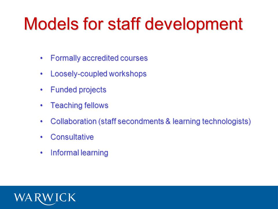 Models for staff development Formally accredited coursesFormally accredited courses Loosely-coupled workshopsLoosely-coupled workshops Funded projectsFunded projects Teaching fellowsTeaching fellows Collaboration (staff secondments & learning technologists)Collaboration (staff secondments & learning technologists) ConsultativeConsultative Informal learningInformal learning