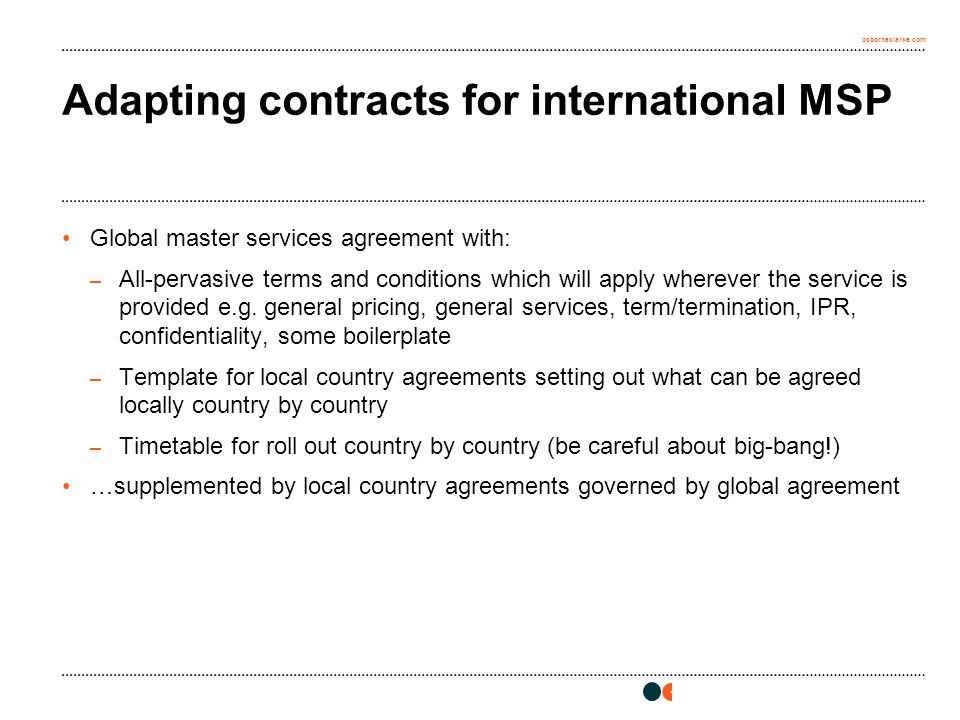 osborneclarke.com Adapting contracts for international MSP Global master services agreement with: – All-pervasive terms and conditions which will apply wherever the service is provided e.g.