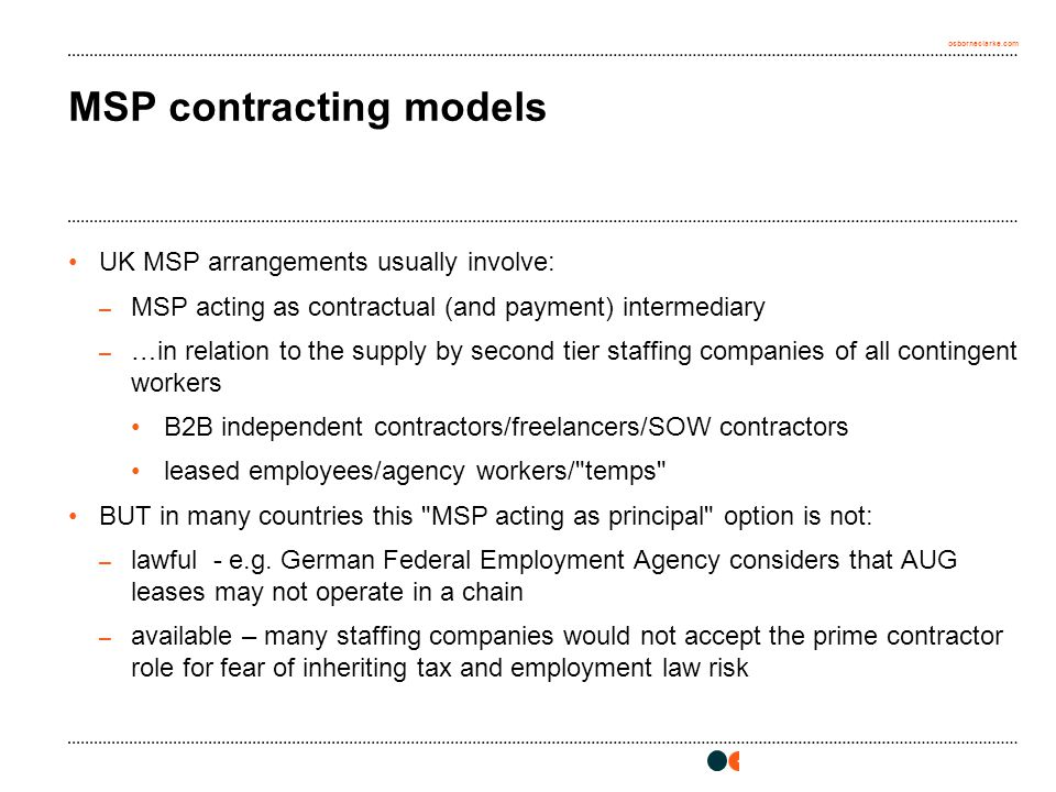 osborneclarke.com MSP contracting models UK MSP arrangements usually involve: – MSP acting as contractual (and payment) intermediary – …in relation to the supply by second tier staffing companies of all contingent workers B2B independent contractors/freelancers/SOW contractors leased employees/agency workers/ temps BUT in many countries this MSP acting as principal option is not: – lawful - e.g.