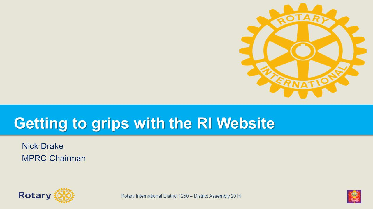 Rotary International District 1250 – District Assembly 2014 Getting to grips with the RI Website Nick Drake MPRC Chairman