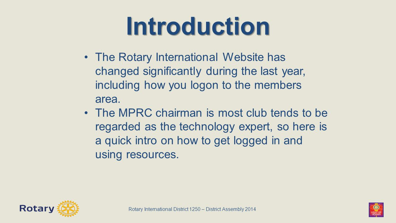 Rotary International District 1250 – District Assembly 2014 Introduction The Rotary International Website has changed significantly during the last year, including how you logon to the members area.